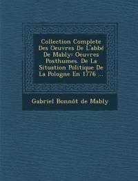 Collection Complete Des Oeuvres de L'Abbe de Mably: Oeuvres Posthumes. de La Situation Politique de La Pologne En 1776 ...