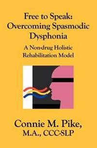 Free to Speak: Overcoming Spasmodic Dysphonia: A Non-Drug Holistic Rehabilitation Model