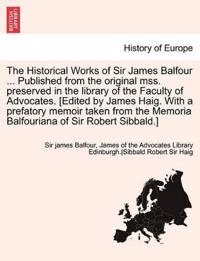 The Historical Works of Sir James Balfour ... Published from the Original Mss. Preserved in the Library of the Faculty of Advocates. [Edited by James