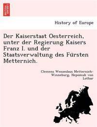Der Kaiserstaat Oesterreich, Unter Der Regierung Kaisers Franz I. Und Der Staatsverwaltung Des Fu Rsten Metternich.