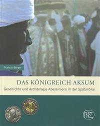 Das Konigreich Aksum: Geschichte Und Archaologie Abessiniens in Der Spatantike