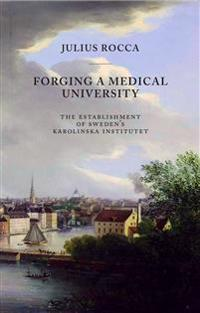Forging a Medical University : the establishment of sweden´s Karolinska Institutet