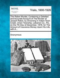 The Raber Murder, Containing a Detailed and Accurate Account of the Murder of Joseph Raber, by Drowning in Indian-Town Creek, Union Township, Lebanon Co., Pa., on the 7th Day of December, 1878, for the Amount of Insurance Money Upon His Life, with A...