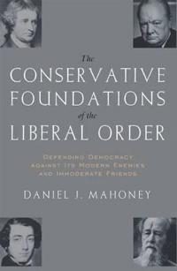 The Conservative Foundations of the Liberal Order: Defending Democracy Against Its Modern Enemies and Immoderate Friends