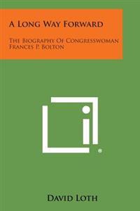 A Long Way Forward: The Biography of Congresswoman Frances P. Bolton