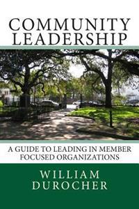 Community Leadership: A Guide to Leading in Member Focused Organizations