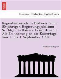 Regentenbesuch in Budweis. Zum 50-Jahrigen Regierungsjubilaum Sr. Maj. Des Kaisers Franz Josef I. ALS Erinnerung an Die Kaisertage Von 1. Bis 4. September 1895.