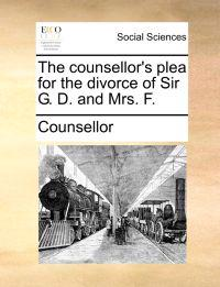 The Counsellor's Plea for the Divorce of Sir G. D. and Mrs. F.