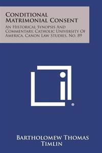 Conditional Matrimonial Consent: An Historical Synopsis and Commentary, Catholic University of America, Canon Law Studies, No. 89