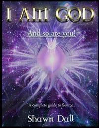 I Am God - And So Are You!: A Complete Guide to Source