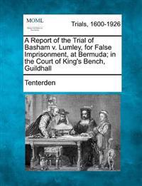 A Report of the Trial of Basham V. Lumley, for False Imprisonment, at Bermuda; In the Court of King's Bench, Guildhall