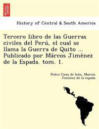 Tercero Libro de Las Guerras Civiles del Peru, El Cual Se Llama La Guerra de Quito ... Publicado Por Ma Rcos Jime Nez de La Espada. Tom. 1.