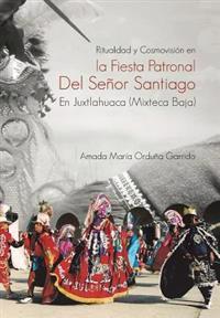 Ritualidad Y Cosmovision En La Fiesta Patronal Del Senor Santiago En Juxtlahuaca