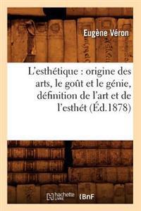 L'Esth�tique: Origine Des Arts, Le Go�t Et Le G�nie, D�finition de l'Art Et de l'Esth�t (�d.1878)