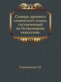 Slovar' Drevnego Slavyanskogo Yazyka, Sostavlennyj Po Ostromirovu Evangeliyu.