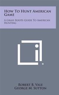 How to Hunt American Game: A Grass Roots Guide to American Hunting