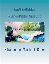 Essay Writing Made Easy: For Everyone Who Hates to Write Essays