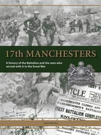 17th manchesters - a history of the battalion and the men who served with i