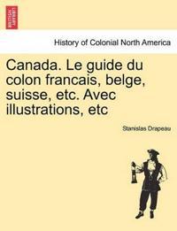 Canada. Le Guide Du Colon Francais, Belge, Suisse, Etc. Avec Illustrations, Etc