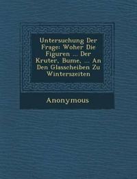 Untersuchung Der Frage: Woher Die Figuren ... Der Kr Uter, B Ume, ... an Den Glasscheiben Zu Winterszeiten