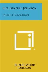 But, General Johnson: Episodes in a War Effort