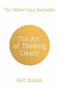 Art of thinking clearly: better thinking, better decisions