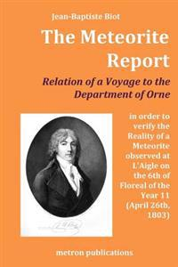 The Meteorite Report: Relation of a Voyage Made to the Departement of Orne in Order to Verify the Reality of a Meteorite Observed on the 6th