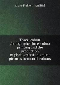 Three-Colour Photography Three-Colour Printing and the Production of Photographic Pigment Pictures in Natural Colours