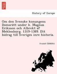 Om Den Svenske Konungens Domsra Tt Under K. Magnus Eriksson Och Albrekt AF Meklenburg. 1319-1389. Ett Bidrag Till Sveriges Inre Historia.