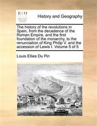 The History of the Revolutions in Spain, from the Decadence of the Roman Empire, and the First Foundation of the Monarchy, to the Renunciation of King Philip V. and the Accession of Lewis I. Volume 5 of 5