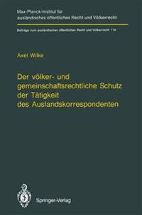 Der Volker- und Gemeinschaftsrechtliche Schutz der Tatigkeit des Auslandskorrespondenten/The Protection of Foreign Correspondents in International Law and Community Law