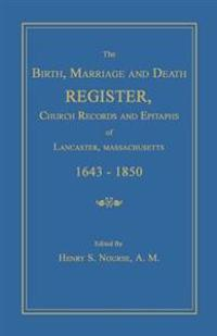 The Birth, Marriage and Death Register, Church Records and Epitaphs of Lancaster, Massachusetts. 1643-1850