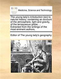 The Young Lady's Inrtoduction [Sic] to Natural History; Containing an Account of the Atmosphere, Light and Gravity, of the Terraqueous Globe; ... Extracted from the Writings of the Most Eminent Authors,