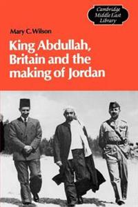 King Abdullah, Britain and the Making of Jordan