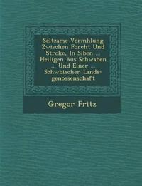 Seltzame Verm¿hlung Zwischen Forcht Und St¿rcke, In Siben ... Heiligen Aus Schwaben ... Und Einer ... Schw¿bischen Lands-genossenschaft
