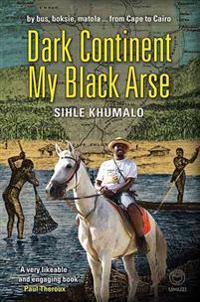 Dark Continent My Black Arse: By Bus, Boksie, Matola... from Cape to Cairo