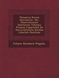 Thesaurus Rerum Suevicarum, Seu, Dissertationum Selectarum Volumen Primum [-quartum]: De Suevia Extinctis Ducibus Libertati Restituta