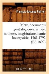 Metz, Documents Genealogiques: Armee, Noblesse, Magistrature, Haute Bourgeoisie, 1561-1792 (Ed.1899)