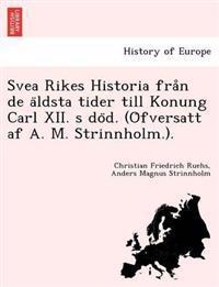 Svea Rikes Historia Fra N de a Ldsta Tider Till Konung Carl XII. S Do D. (O Fversatt AF A. M. Strinnholm.).