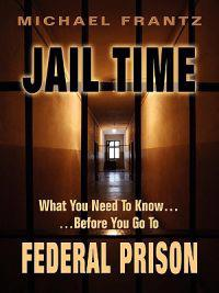 Jail Time: What You Need to Know...Before You Go to Federal Prison!