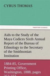 AIDS to the Study of the Maya Codices Sixth Annual Report of the Bureau of Ethnology to the Secretary of the Smithsonian Institution, 1884-85, Governm
