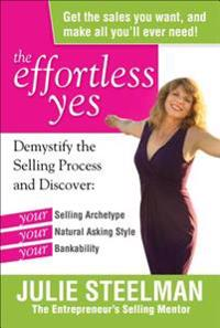 The Effortless Yes: Demystifying the Selling Process and Discover: Your Selling Archetype, Your Natural Asking Style, Your B