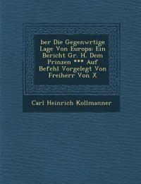 ¿ber Die Gegenw¿rtige Lage Von Europa: Ein Bericht Gr. H. Dem Prinzen *** Auf Befehl Vorgelegt Von Freiherr Von X