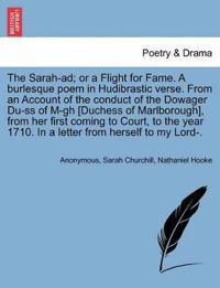 The Sarah-Ad; Or a Flight for Fame. a Burlesque Poem in Hudibrastic Verse. from an Account of the Conduct of the Dowager Du-SS of M-Gh [duchess of Marlborough], from Her First Coming to Court, to the Year 1710. in a Letter from Herself to My Lord-.