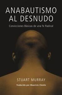 Anabautismo al Desnudo: Convicciones Basicas de una Fe Radical = Naked Anabaptist