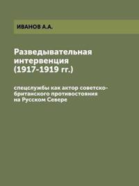 The Intelligence Intervention (1917-1919). Special Services as an Actor of the Soviet-British Confrontation in the Russian North