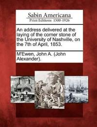 An Address Delivered at the Laying of the Corner Stone of the University of Nashville, on the 7th of April, 1853.