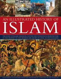 An Illustrated History of Islam: The Story of Islamic Religion, Culture and Civilization, from the Time of the Prophet to the Modern Day, Shown in Ove