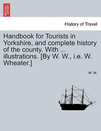 Handbook for Tourists in Yorkshire, and Complete History of the County. with ... Illustrations. [By W. W., i.e. W. Wheater.]