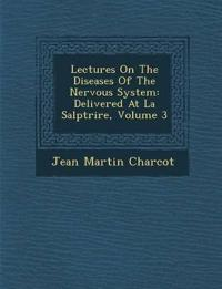 Lectures On The Diseases Of The Nervous System: Delivered At La Salp¿tri¿re, Volume 3
